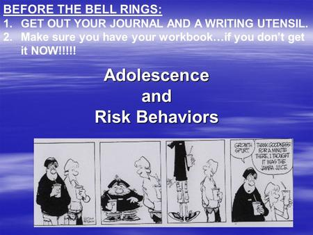 Adolescence and Risk Behaviors BEFORE THE BELL RINGS: 1.GET OUT YOUR JOURNAL AND A WRITING UTENSIL. 2.Make sure you have your workbook…if you don't get.