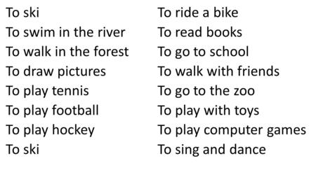 To ski To swim in the river To walk in the forest To draw pictures To play tennis To play football To play hockey To ski To ride a bike To read books To.