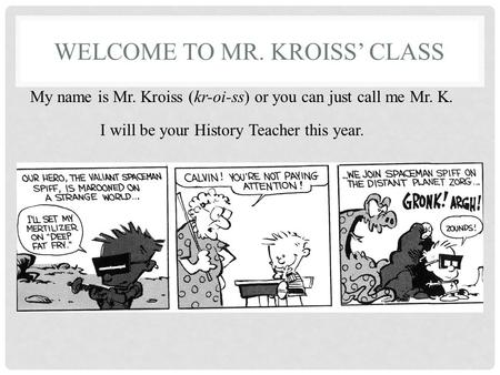 WELCOME TO MR. KROISS' CLASS My name is Mr. Kroiss (kr-oi-ss) or you can just call me Mr. K. I will be your History Teacher this year.