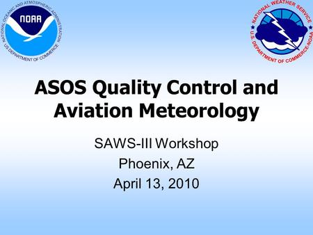 ASOS Quality Control and Aviation Meteorology SAWS-III Workshop Phoenix, AZ April 13, 2010.