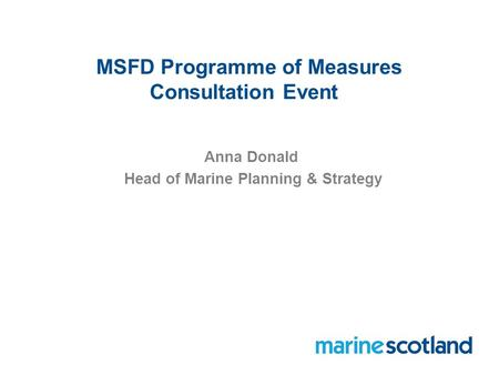 MSFD Programme of Measures Consultation Event Anna Donald Head of Marine Planning & Strategy.