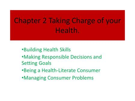 Chapter 2 Taking Charge of your Health. Building Health Skills Making Responsible Decisions and Setting Goals Being a Health-Literate Consumer Managing.