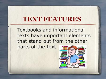 TEXT FEATURES Textbooks and informational texts have important elements that stand out from the other parts of the text.