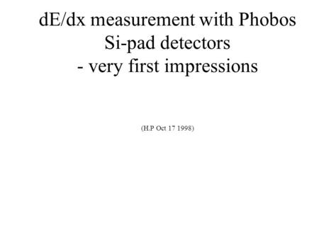 DE/dx measurement with Phobos Si-pad detectors - very first impressions (H.P Oct 17 1998)