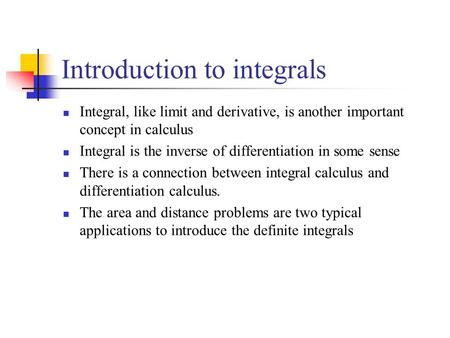 Introduction to integrals Integral, like limit and derivative, is another important concept in calculus Integral is the inverse of differentiation in some.