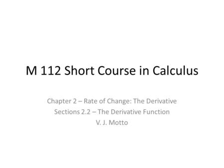 M 112 Short Course in Calculus Chapter 2 – Rate of Change: The Derivative Sections 2.2 – The Derivative Function V. J. Motto.