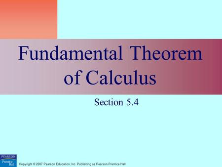 Copyright © 2007 Pearson Education, Inc. Publishing as Pearson Prentice Hall Fundamental Theorem of Calculus Section 5.4.