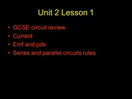 Unit 2 Lesson 1 GCSE circuit review Current Emf and pds Series and parallel circuits rules.