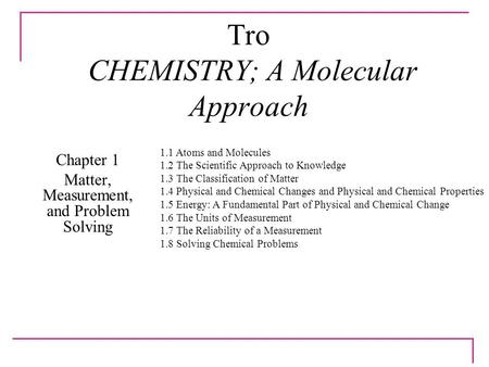Tro CHEMISTRY; A Molecular Approach Chapter 1 <strong>Matter</strong>, Measurement, and Problem Solving 1.1 Atoms and Molecules 1.2 The Scientific Approach to Knowledge.