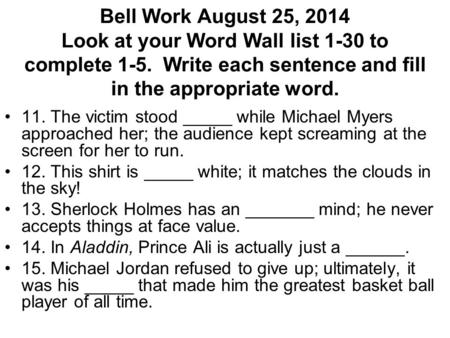 Bell Work August 25, 2014 Look at your Word Wall list 1-30 to complete 1-5. Write each sentence and fill in the appropriate word. 11. The victim stood.