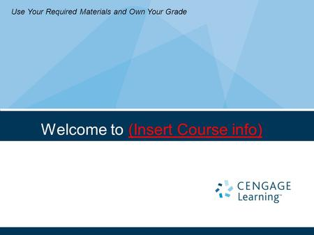 Welcome to (Insert Course info) Use Your Required Materials and Own Your Grade.