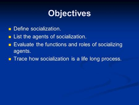 Objectives Define socialization. List the agents of socialization.