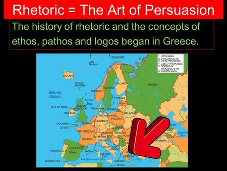 Rhetoric = The Art of Persuasion The history of rhetoric and the concepts of ethos, pathos and logos began in Greece.