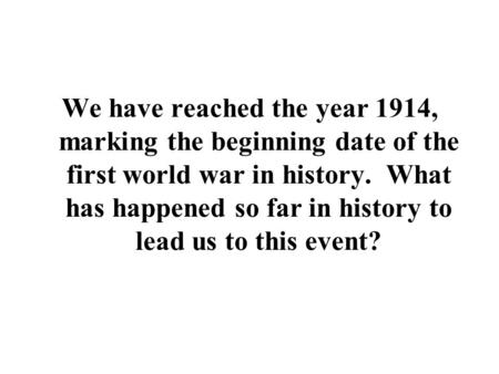 We have reached the year 1914, marking the beginning date of the first world war in history. What has happened so far in history to lead us to this event?