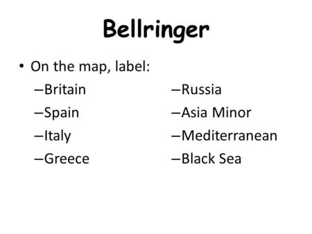 Bellringer On the map, label: – Britain – Spain – Italy – Greece – Russia – Asia Minor – Mediterranean – Black Sea.