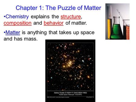 Chapter 1: The Puzzle of Matter Chemistry explains the structure, composition and behavior of matter. Matter is anything that takes up space and has mass.