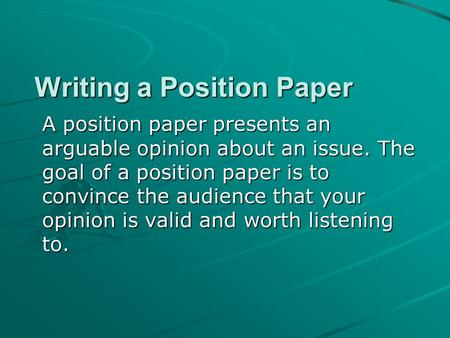 Writing a Position Paper A position paper presents an arguable opinion about an issue. The goal of a position paper is to convince the audience that your.