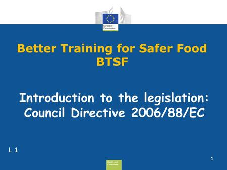 Health and Consumers Health and Consumers Better Training for Safer Food BTSF 1 L 1 Introduction to the legislation: Council Directive 2006/88/EC.