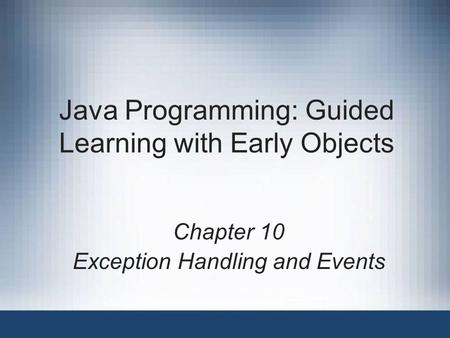 Java Programming: Guided Learning with Early Objects Chapter 10 Exception <strong>Handling</strong> and Events.