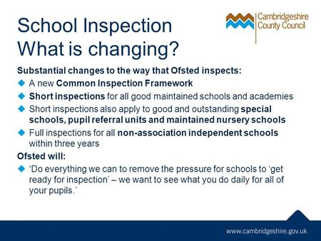 School Inspection What is changing? Substantial changes to the way that Ofsted inspects:  A new Common Inspection Framework  Short inspections for all.