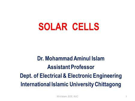 Dr. Mohammad Aminul Islam Assistant Professor Dept. of Electrical & Electronic Engineering International Islamic University Chittagong <strong>SOLAR</strong> CELLS M A.