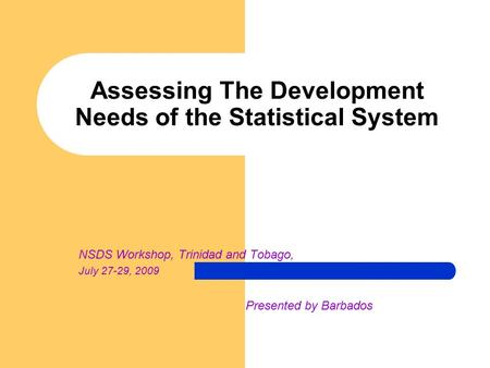 Assessing The Development Needs of the Statistical System NSDS Workshop, Trinidad and Tobago, July 27-29, 2009 Presented by Barbados.