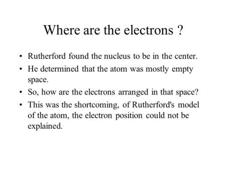 Where are the electrons ? Rutherford found the nucleus to be in the center. He determined that the atom was mostly empty space. So, how are the electrons.