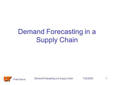 Frank Davis 7/25/2002Demand Forecasting in a Supply Chain1.