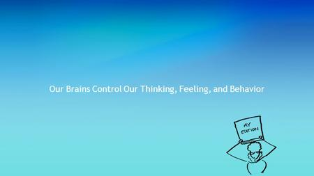 Our Brains Control Our Thinking, Feeling, and Behavior.