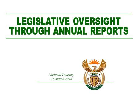 National Treasury 11 March 2008. Overview of Presentation  The Constitution and oversight  PFMA requirements for tabling of annual reports  Proposed.