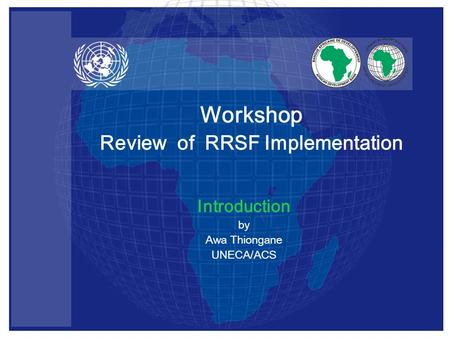 Introduction by Awa Thiongane UNECA/ACS Workshop Review of RRSF Implementation.
