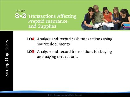 Learning Objectives © 2014 Cengage Learning. All Rights Reserved. LO4Analyze and record cash transactions using source documents. LO5Analyze and record.