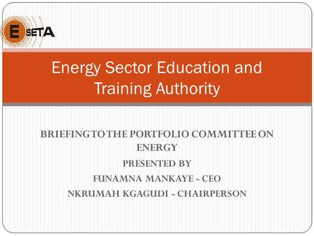 BRIEFING TO THE PORTFOLIO COMMITTEE ON ENERGY <strong>PRESENTED</strong> BY FUNAMNA MANKAYE - CEO NKRUMAH KGAGUDI - CHAIRPERSON Energy Sector Education and Training Authority.