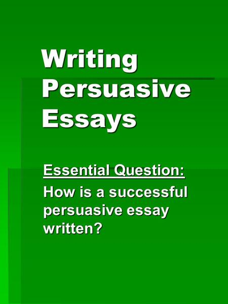 Writing Persuasive Essays Essential Question: How is a successful persuasive essay written?
