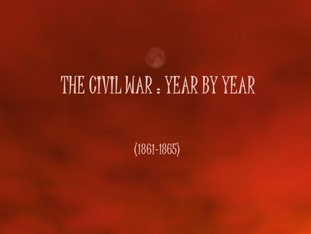 THE CIVIL WAR : YEAR BY YEAR (1861-1865). 1861 – A slow start In the East (Atlantic Ocean) The C.S.A. took over Ft. Sumter in South Carolina The U.S.A.