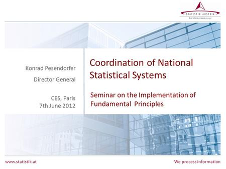 Www.statistik.atWe process information Coordination of National Statistical Systems Seminar on the Implementation of Fundamental Principles Konrad Pesendorfer.