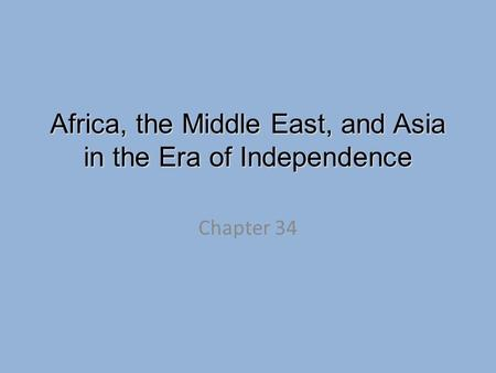 Africa, the Middle East, and Asia in the Era of Independence Chapter 34.