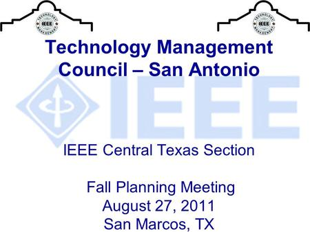Technology Management Council – San Antonio IEEE Central Texas Section Fall Planning Meeting August 27, 2011 San Marcos, TX.