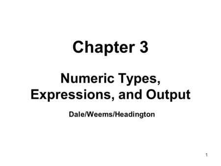1 Chapter 3 Numeric Types, Expressions, and Output Dale/Weems/Headington.