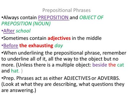 Prepositional Phrases Always contain PREPOSITION and OBJECT OF PREPOSITION (NOUN) After school Sometimes contain adjectives in the middle Before the exhausting.
