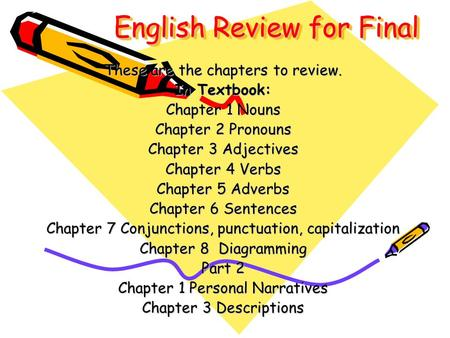 English Review for Final These are the chapters to review. In Textbook: Chapter 1 Nouns Chapter 2 Pronouns Chapter 3 Adjectives Chapter 4 Verbs Chapter.