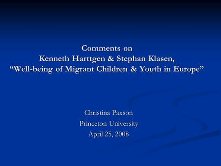 "Comments on Kenneth Harttgen & Stephan Klasen, ""Well-being <strong>of</strong> Migrant Children & Youth in Europe"" Christina Paxson Princeton University April 25, 2008."