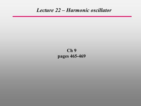 Ch 9 pages 465-469 Lecture 22 – Harmonic oscillator.