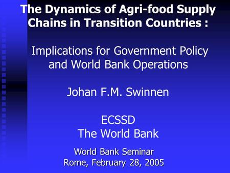 The Dynamics <strong>of</strong> Agri-food Supply Chains <strong>in</strong> Transition Countries : Implications for Government Policy and World Bank Operations Johan F.M. Swinnen ECSSD.