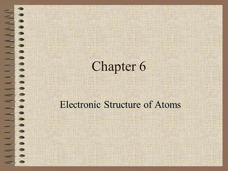 Chapter 6 Electronic Structure of Atoms Light The study of light led to the development of the quantum mechanical model. Light is a kind of electromagnetic.