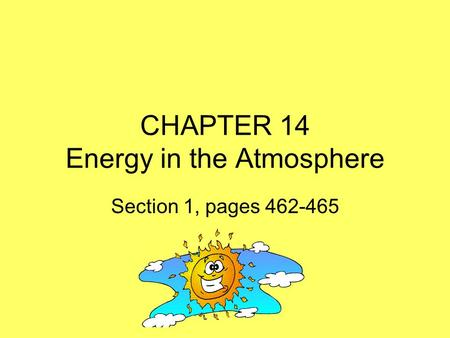 CHAPTER 14 Energy in the Atmosphere Section 1, pages 462-465.