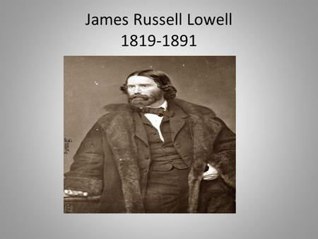 James Russell Lowell 1819-1891. Early Life Lowell's family was of Scottish descent. Lowell's father was a minister. By the time he was born, his family.