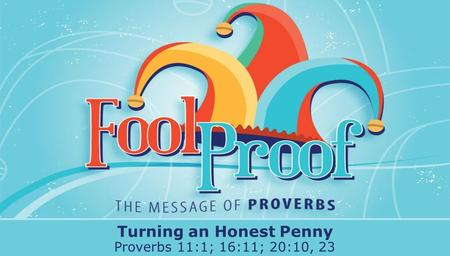 Textbox center Turning an Honest Penny Proverbs 11:1; 16:11; 20:10, 23.