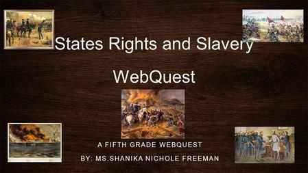 States Rights and Slavery WebQuest A FIFTH GRADE WEBQUEST BY: MS.SHANIKA NICHOLE FREEMAN.