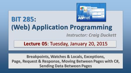 BIT 285: ( Web) Application Programming Lecture 05: Tuesday, January 20, 2015 Breakpoints, Watches & Locals, Exceptions, Page, Request & Response, Moving.